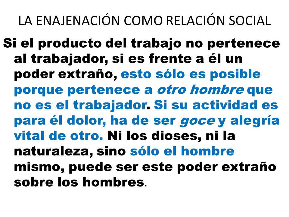 LA ENAJENACIÓN COMO RELACIÓN SOCIAL Si el producto del trabajo no pertenece al trabajador, si es frente a él un poder extraño, esto sólo es posible po