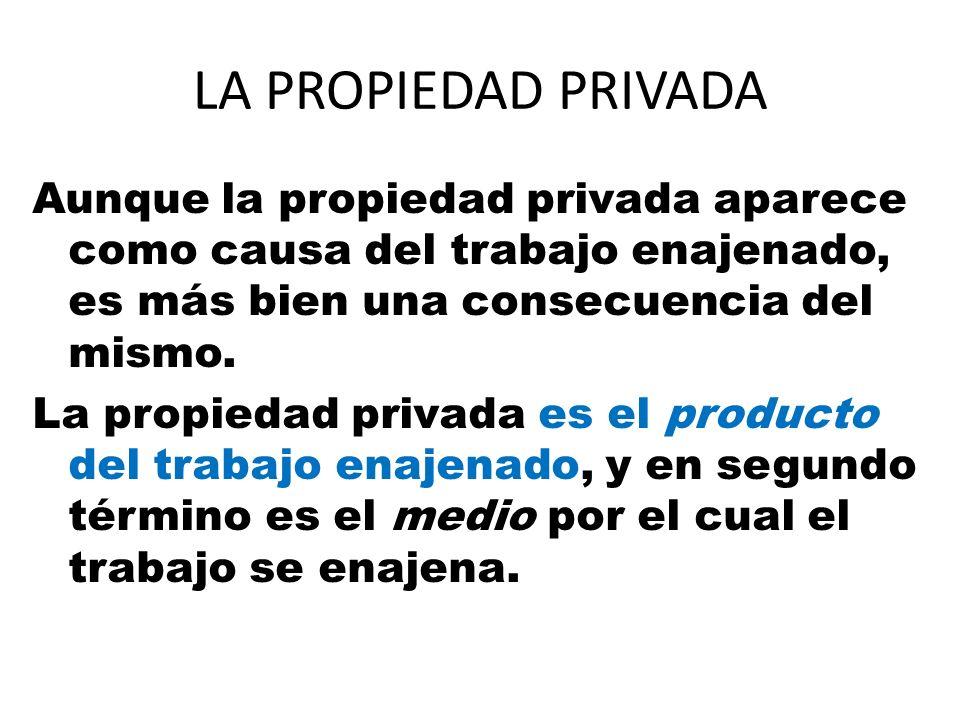 LA PROPIEDAD PRIVADA Aunque la propiedad privada aparece como causa del trabajo enajenado, es más bien una consecuencia del mismo. La propiedad privad