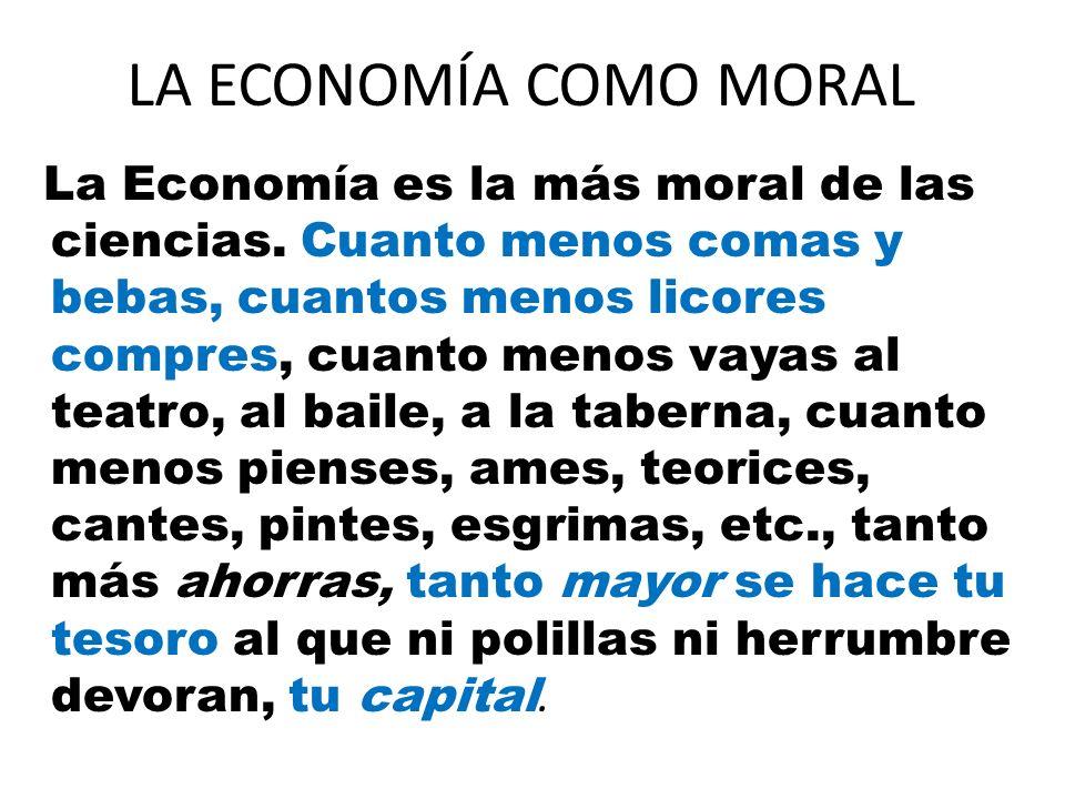 LA ECONOMÍA COMO MORAL La Economía es la más moral de las ciencias. Cuanto menos comas y bebas, cuantos menos licores compres, cuanto menos vayas al t