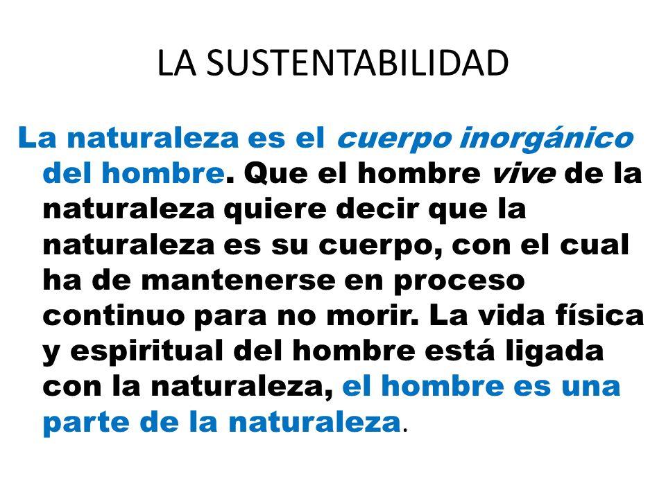 LA SUSTENTABILIDAD La naturaleza es el cuerpo inorgánico del hombre. Que el hombre vive de la naturaleza quiere decir que la naturaleza es su cuerpo,