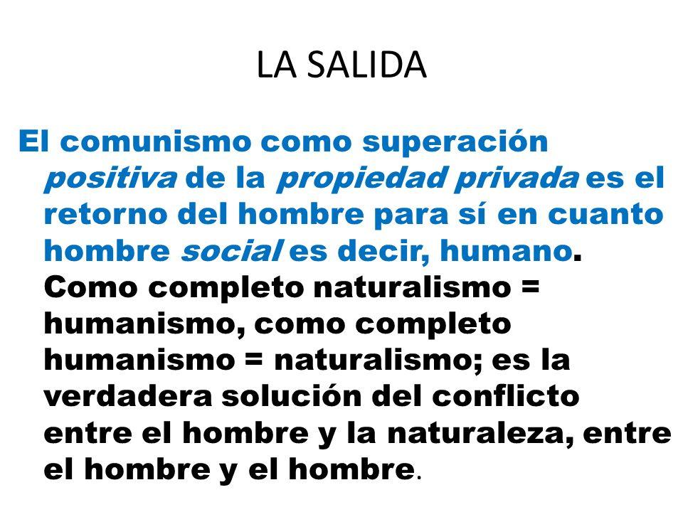 LA SALIDA El comunismo como superación positiva de la propiedad privada es el retorno del hombre para sí en cuanto hombre social es decir, humano. Com