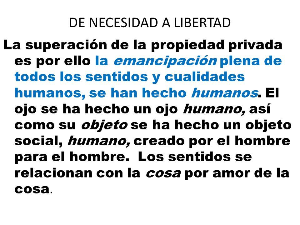 DE NECESIDAD A LIBERTAD La superación de la propiedad privada es por ello la emancipación plena de todos los sentidos y cualidades humanos, se han hec