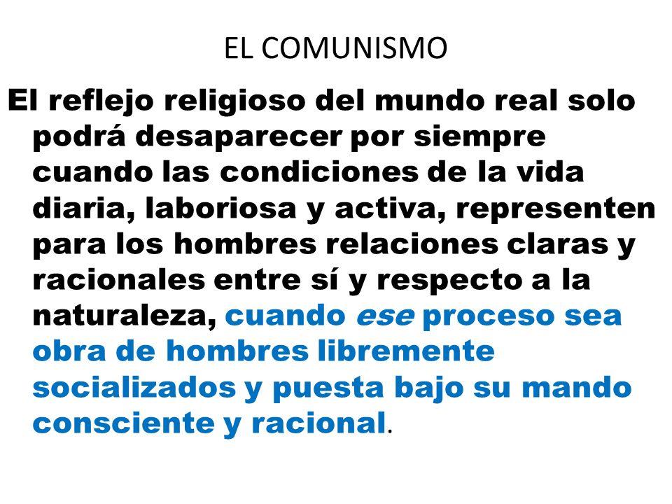 EL COMUNISMO El reflejo religioso del mundo real solo podrá desaparecer por siempre cuando las condiciones de la vida diaria, laboriosa y activa, repr
