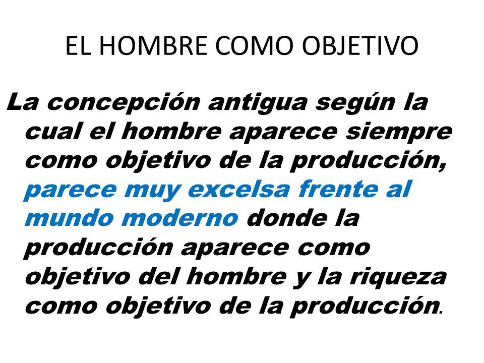 EL HOMBRE COMO OBJETIVO La concepción antigua según la cual el hombre aparece siempre como objetivo de la producción, parece muy excelsa frente al mun