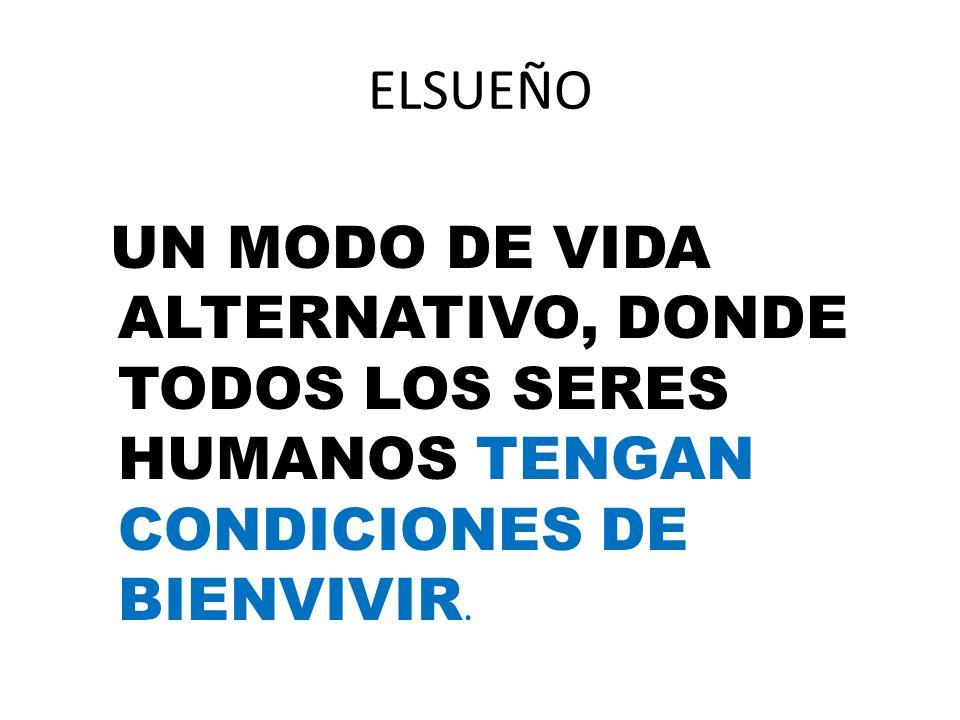 ELSUEÑO UN MODO DE VIDA ALTERNATIVO, DONDE TODOS LOS SERES HUMANOS TENGAN CONDICIONES DE BIENVIVIR.