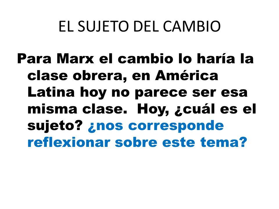 EL SUJETO DEL CAMBIO Para Marx el cambio lo haría la clase obrera, en América Latina hoy no parece ser esa misma clase. Hoy, ¿cuál es el sujeto? ¿nos
