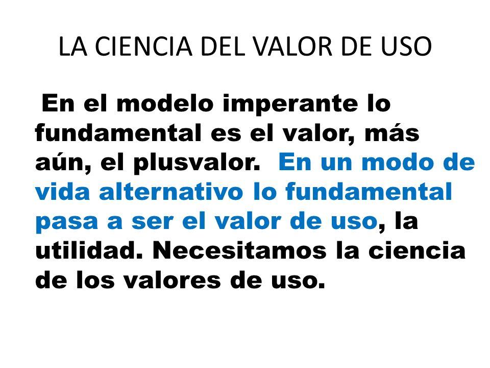 LA CIENCIA DEL VALOR DE USO En el modelo imperante lo fundamental es el valor, más aún, el plusvalor. En un modo de vida alternativo lo fundamental pa