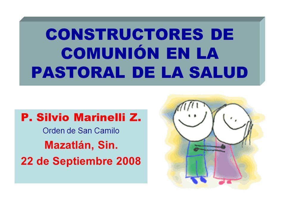 CONSTRUCTORES DE COMUNIÓN EN LA PASTORAL DE LA SALUD P. Silvio Marinelli Z. Orden de San Camilo Mazatlán, Sin. 22 de Septiembre 2008