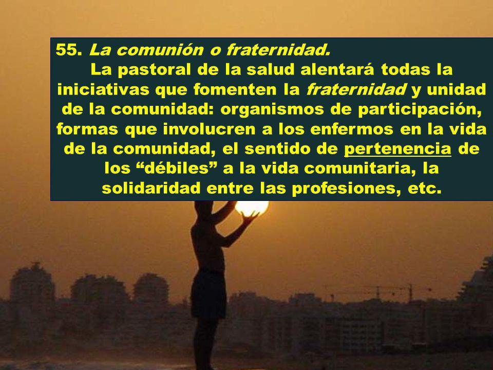 55. La comunión o fraternidad. La pastoral de la salud alentará todas la iniciativas que fomenten la fraternidad y unidad de la comunidad: organismos