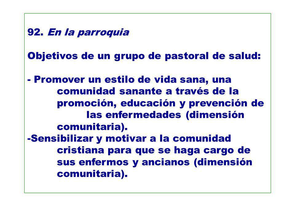 92. En la parroquia Objetivos de un grupo de pastoral de salud: - Promover un estilo de vida sana, una comunidad sanante a través de la promoción, edu
