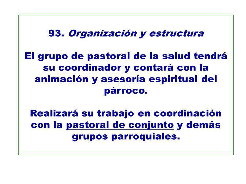 93. Organización y estructura El grupo de pastoral de la salud tendrá su coordinador y contará con la animación y asesoría espiritual del párroco. Rea