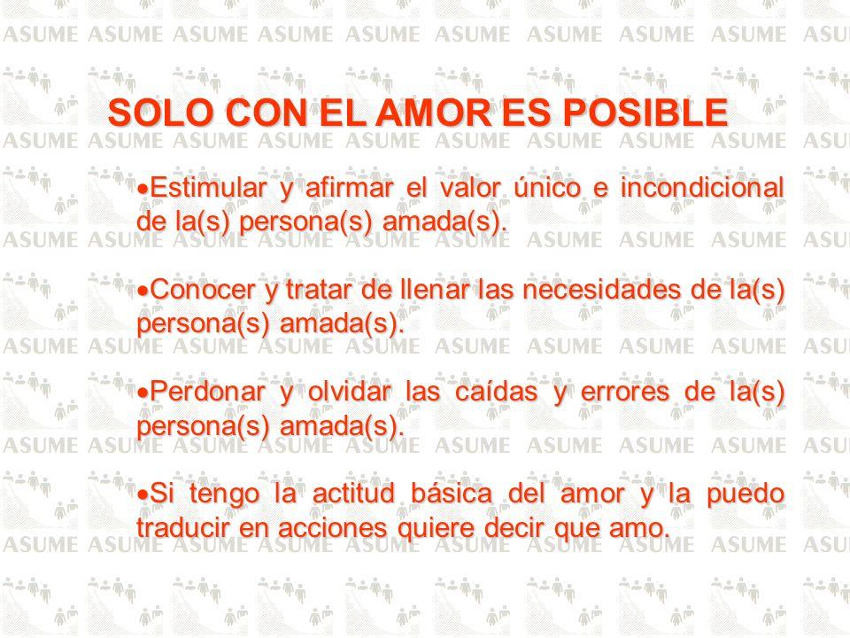 SOLO CON EL AMOR ES POSIBLE Estimular y afirmar el valor único e incondicional de la(s) persona(s) amada(s). Estimular y afirmar el valor único e inco