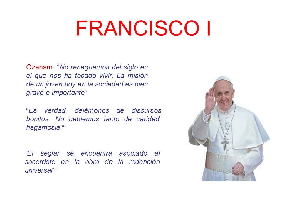 FRANCISCO I El seglar se encuentra asociado al sacerdote en la obra de la redención universal Ozanam: No reneguemos del siglo en el que nos ha tocado