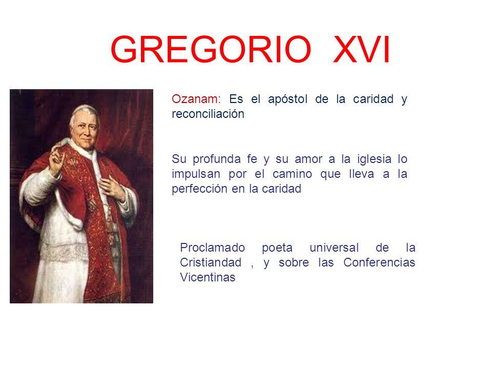 GREGORIO XVI Ozanam: Es el apóstol de la caridad y reconciliación Proclamado poeta universal de la Cristiandad, y sobre las Conferencias Vicentinas Su