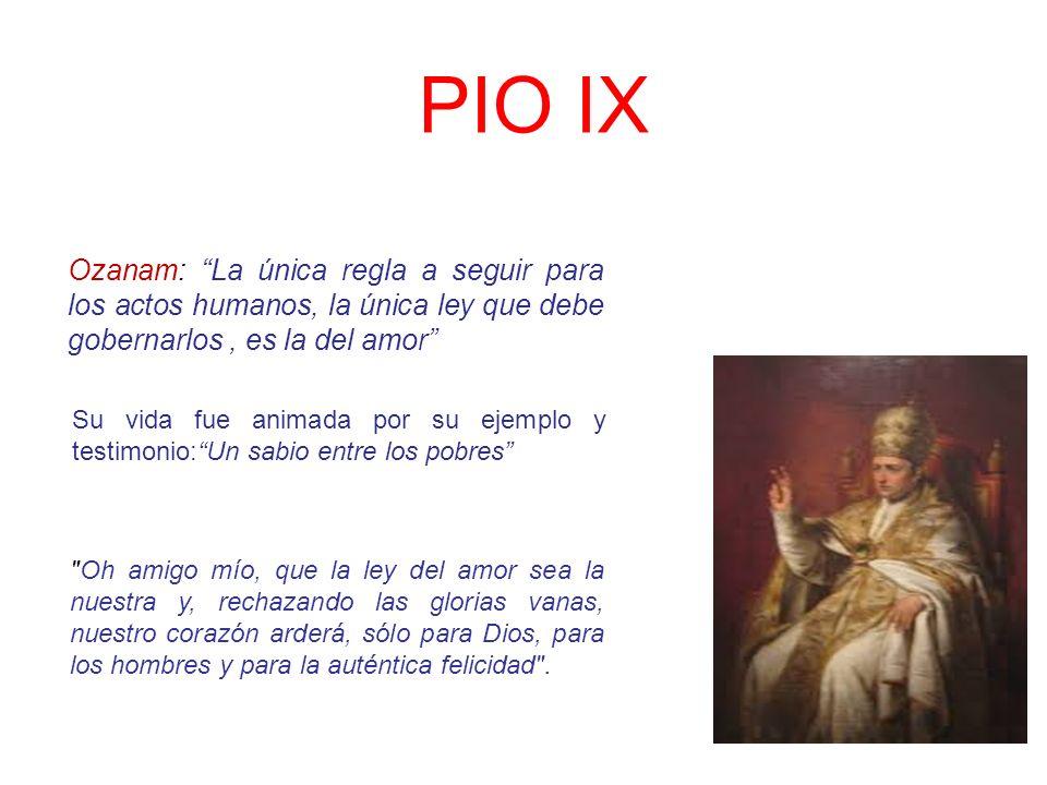 PIO IX Ozanam: La única regla a seguir para los actos humanos, la única ley que debe gobernarlos, es la del amor Su vida fue animada por su ejemplo y