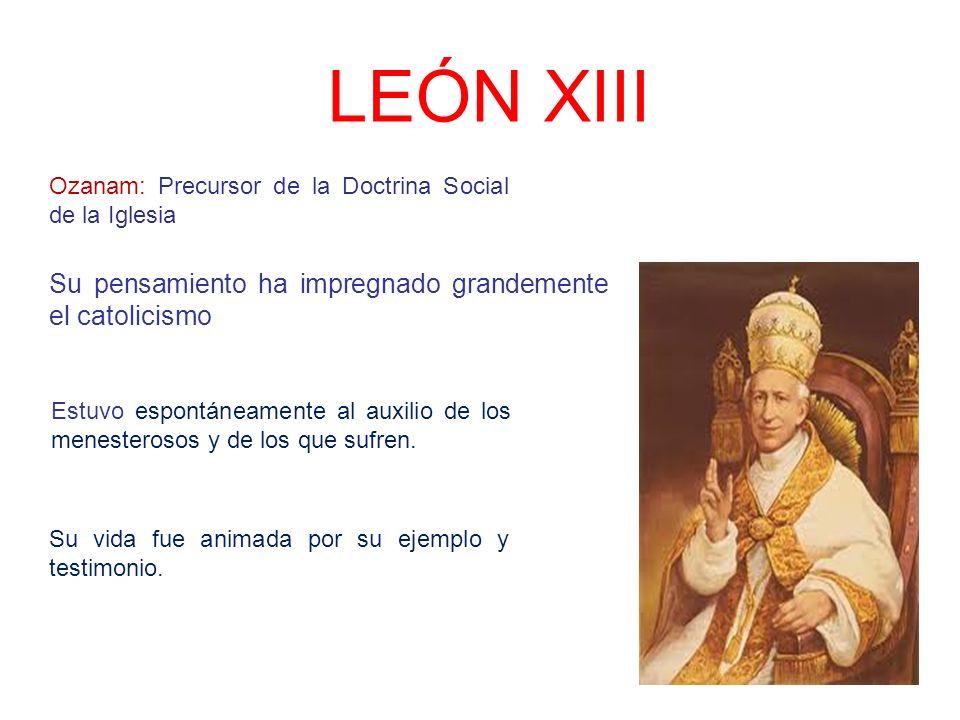 LEÓN XIII Su pensamiento ha impregnado grandemente el catolicismo Ozanam: Precursor de la Doctrina Social de la Iglesia Estuvo espontáneamente al auxi