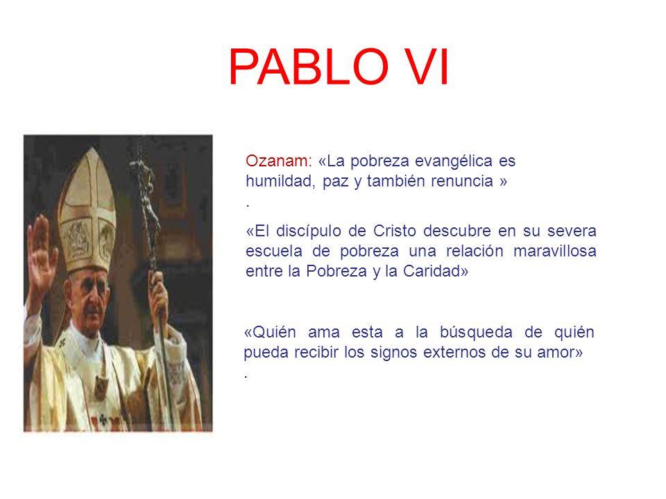 PABLO VI Ozanam: «La pobreza evangélica es humildad, paz y también renuncia ». «El discípulo de Cristo descubre en su severa escuela de pobreza una re