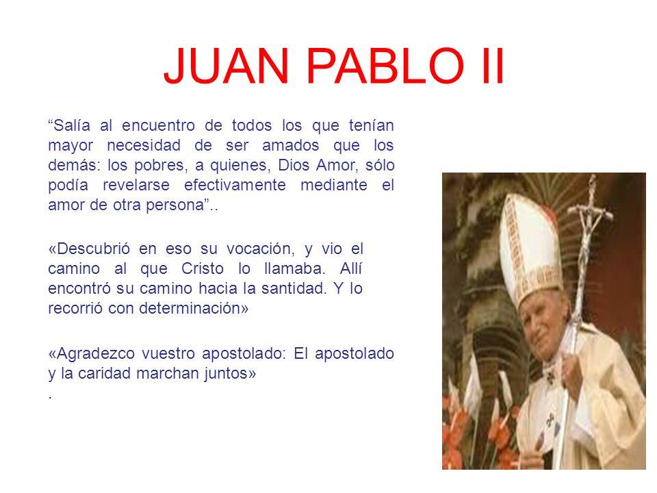 JUAN PABLO II Salía al encuentro de todos los que tenían mayor necesidad de ser amados que los demás: los pobres, a quienes, Dios Amor, sólo podía rev