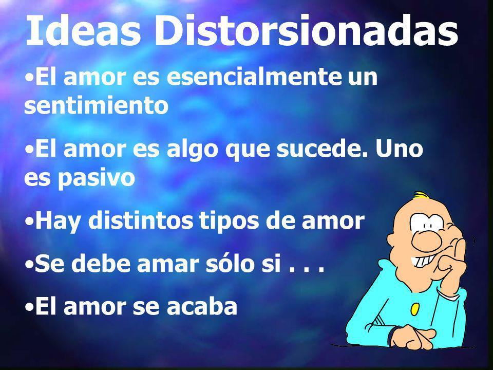 Ideas Distorsionadas El amor es esencialmente un sentimiento El amor es algo que sucede. Uno es pasivo Hay distintos tipos de amor Se debe amar sólo s