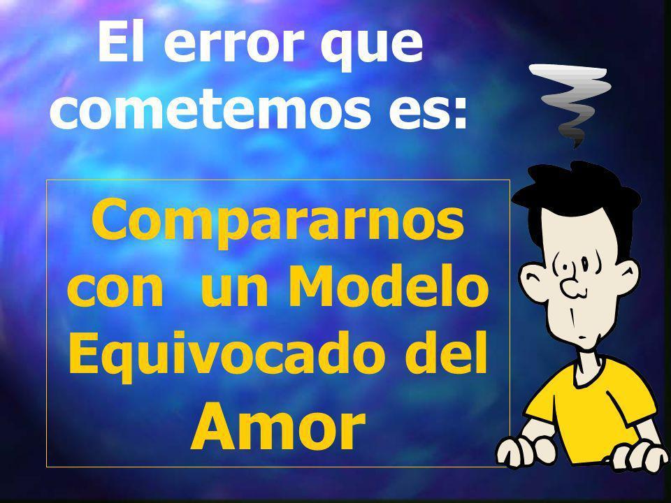 El error que cometemos es: Compararnos con un Modelo Equivocado del Amor