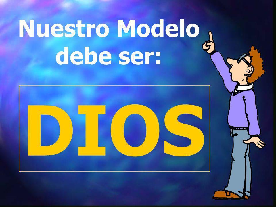 Nuestro Modelo debe ser: DIOS