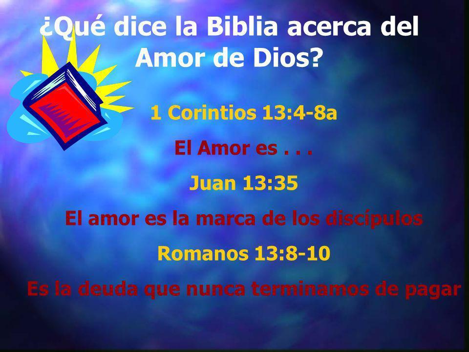 ¿Qué dice la Biblia acerca del Amor de Dios? 1 Corintios 13:4-8a El Amor es... Juan 13:35 El amor es la marca de los discípulos Romanos 13:8-10 Es la