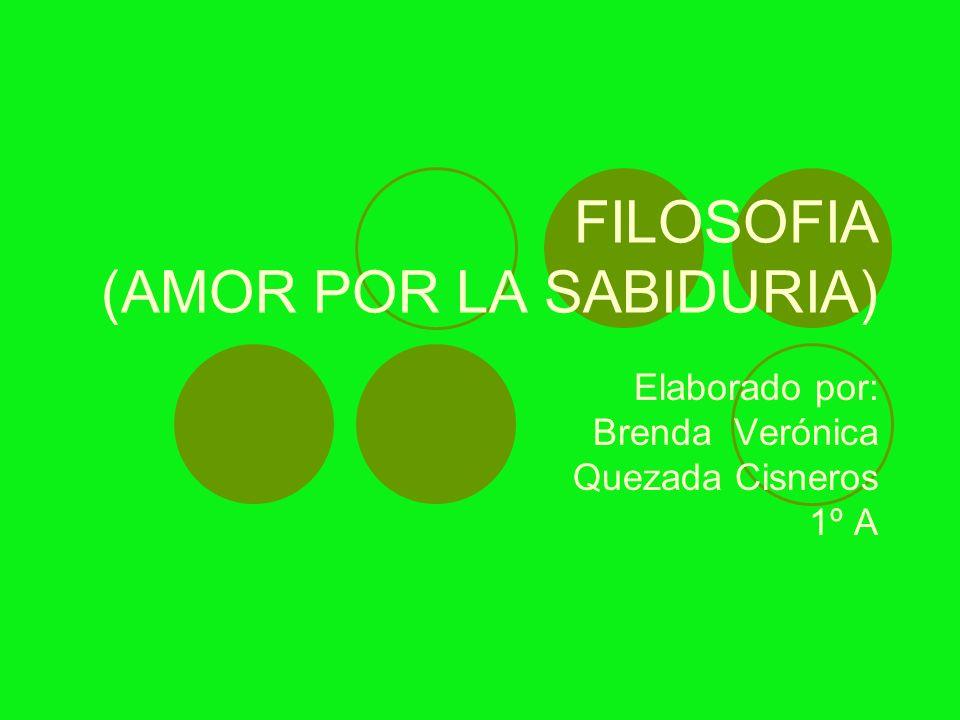 FILOSOFIA (AMOR POR LA SABIDURIA) Elaborado por: Brenda Verónica Quezada Cisneros 1º A
