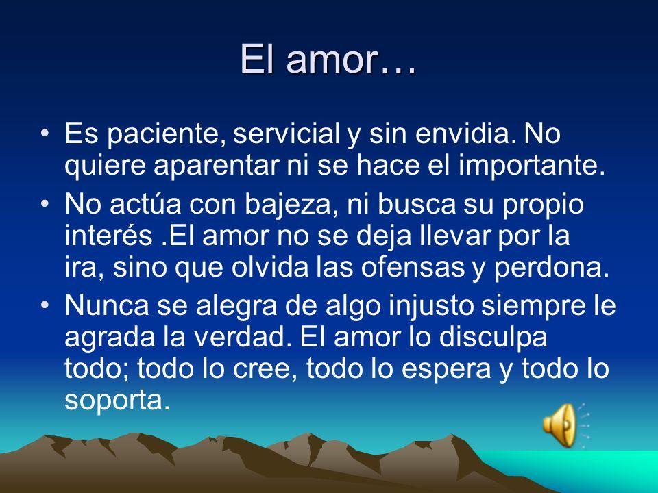 El amor… Es paciente, servicial y sin envidia.No quiere aparentar ni se hace el importante.