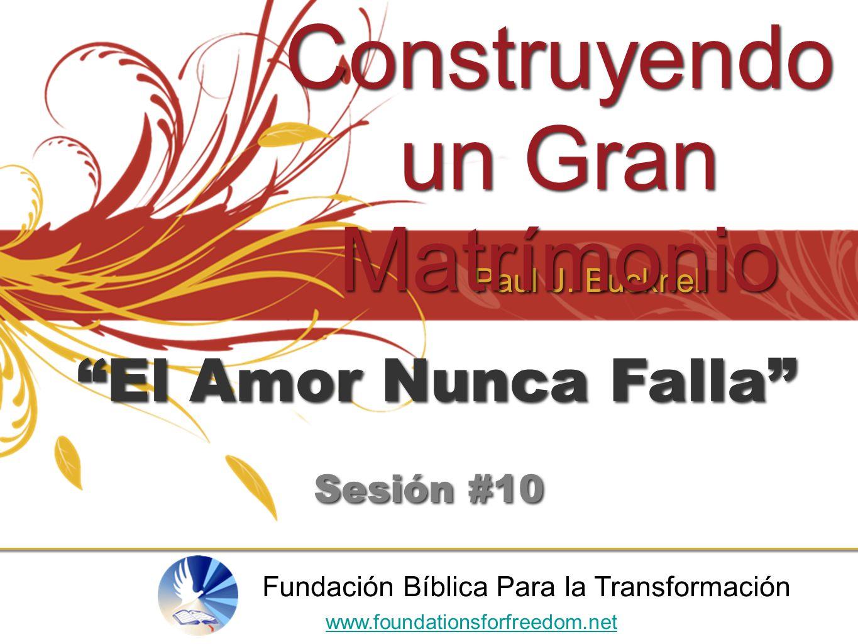Paul J. Bucknell Construyendo un Gran Matrímonio www.foundationsforfreedom.net Fundación Bíblica Para la Transformación El Amor Nunca Falla Sesión #10