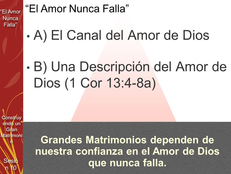 El Amor Nunca Falla Sesió n 10 Construy endo un Gran Matrímoni o A) El Canal del Amor de Dios B) Una Descripción del Amor de Dios (1 Cor 13:4-8a) El A