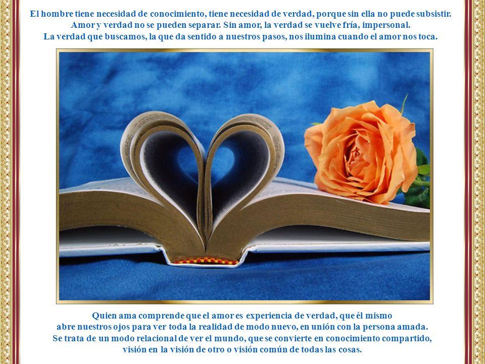 El hombre tiene necesidad de conocimiento, tiene necesidad de verdad, porque sin ella no puede subsistir. Amor y verdad no se pueden separar. Sin amor