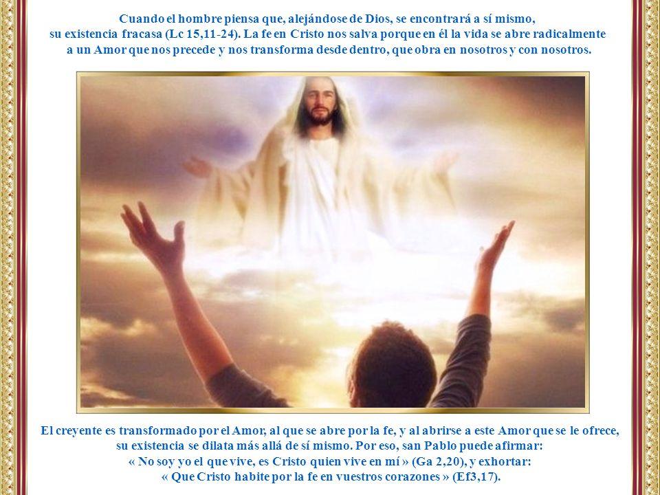 El creyente es transformado por el Amor, al que se abre por la fe, y al abrirse a este Amor que se le ofrece, su existencia se dilata más allá de sí m