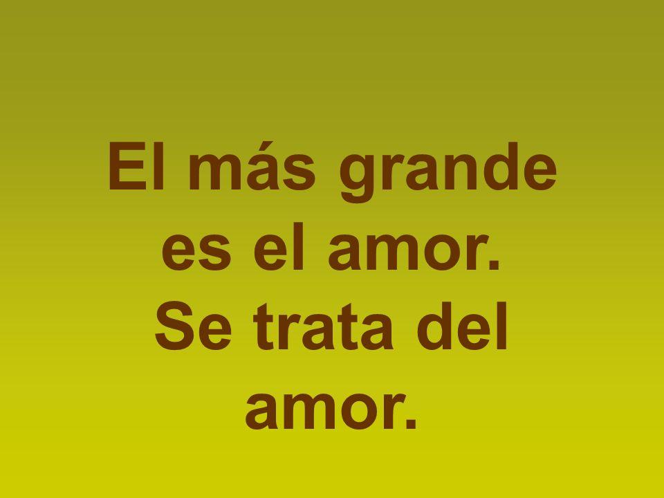 El más grande es el amor. Se trata del amor.