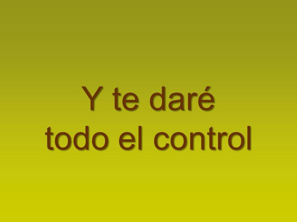 Y te daré todo el control