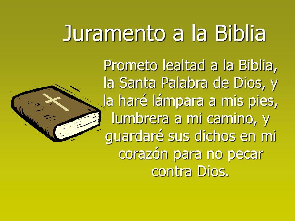 Juramento a la Biblia Prometo lealtad a la Biblia, la Santa Palabra de Dios, y la haré lámpara a mis pies, lumbrera a mi camino, y guardaré sus dichos