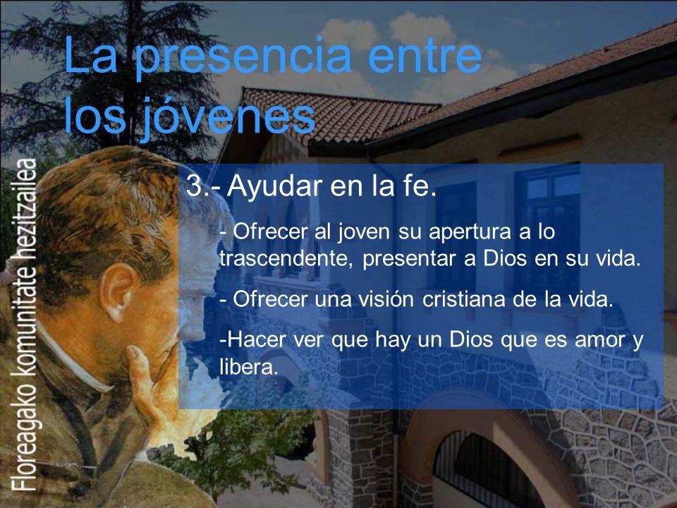 La presencia entre los jóvenes 3.- Ayudar en la fe. - Ofrecer al joven su apertura a lo trascendente, presentar a Dios en su vida. - Ofrecer una visió