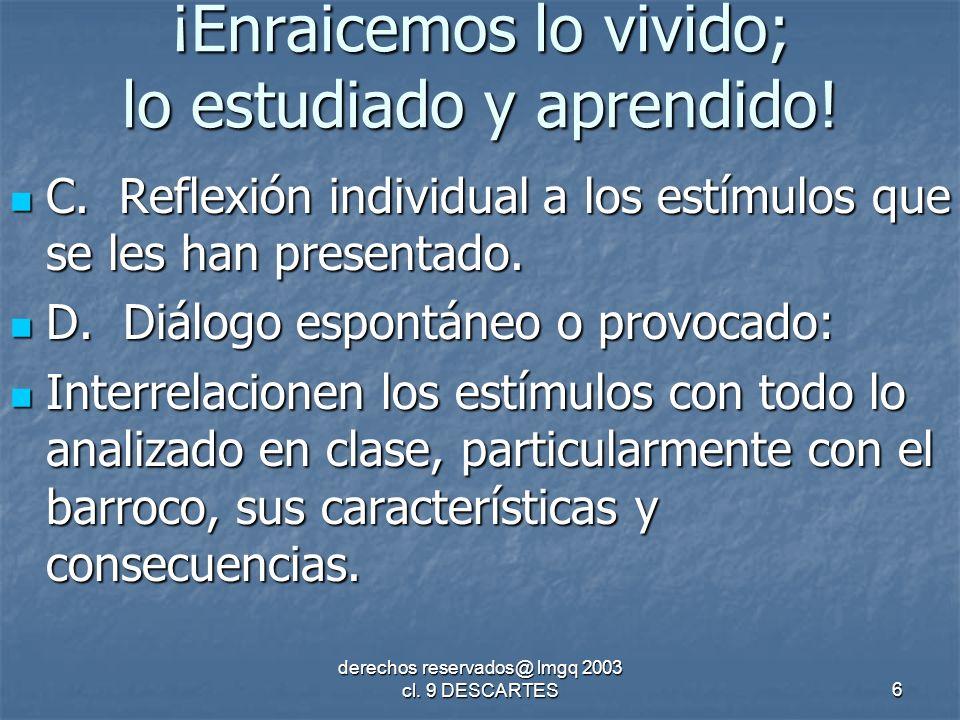 derechos reservados@ lmgq 2003 cl. 9 DESCARTES6 ¡Enraicemos lo vivido; lo estudiado y aprendido.
