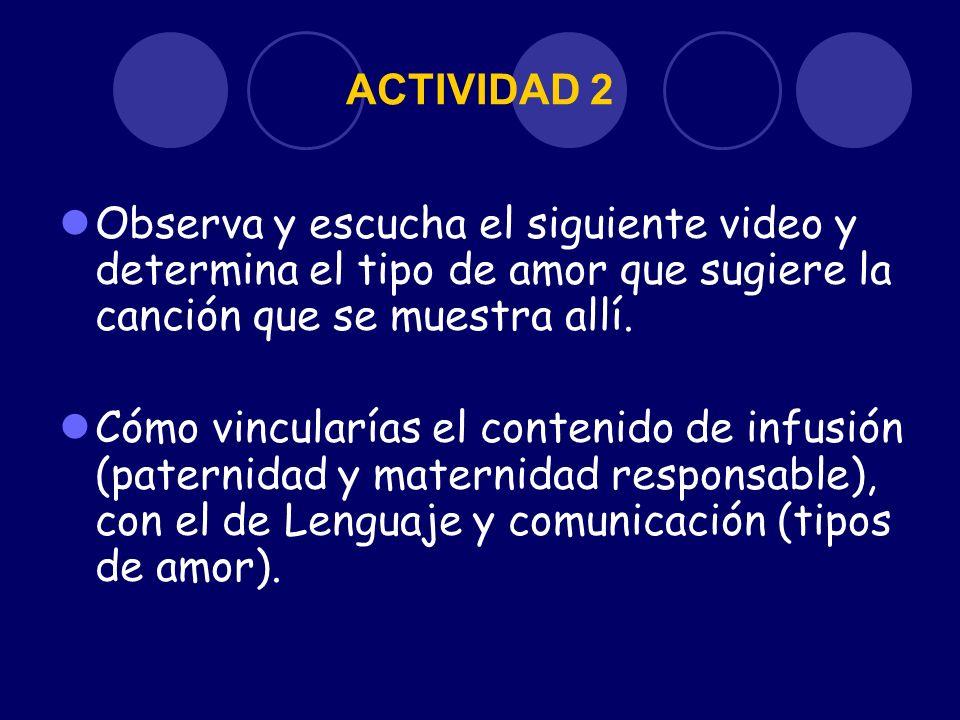 ACTIVIDAD 2 Observa y escucha el siguiente video y determina el tipo de amor que sugiere la canción que se muestra allí.