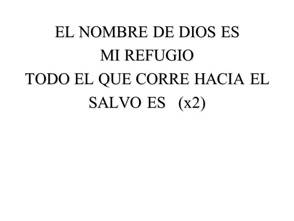 EL NOMBRE DE DIOS ES MI REFUGIO TODO EL QUE CORRE HACIA EL SALVO ES (x2)