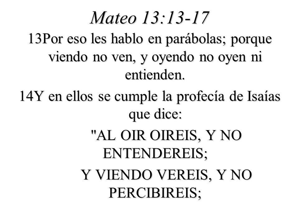 Mateo 13:13-17 13Por eso les hablo en parábolas; porque viendo no ven, y oyendo no oyen ni entienden. 14Y en ellos se cumple la profecía de Isaías que