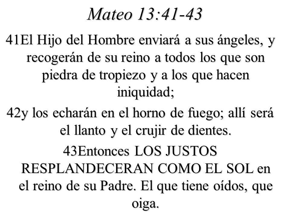 Mateo 13:41-43 41El Hijo del Hombre enviará a sus ángeles, y recogerán de su reino a todos los que son piedra de tropiezo y a los que hacen iniquidad;