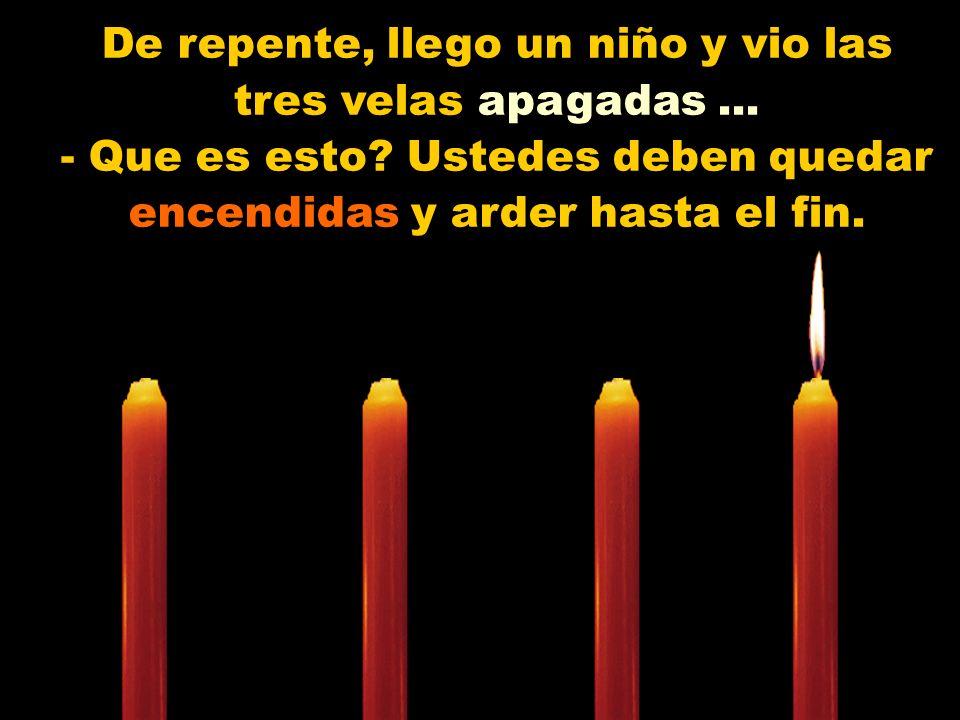 Muy bajo y triste la tercera vela vela se manifesto: - Yo soy el Amor! No tengo mas fuerzas para arder. Las personas me dejan de lado, porque solo con