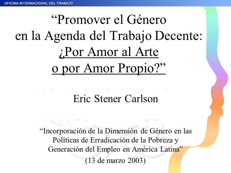 Promover el Género en la Agenda del Trabajo Decente: ¿Por Amor al Arte o por Amor Propio? Eric Stener Carlson Incorporación de la Dimensión de Género