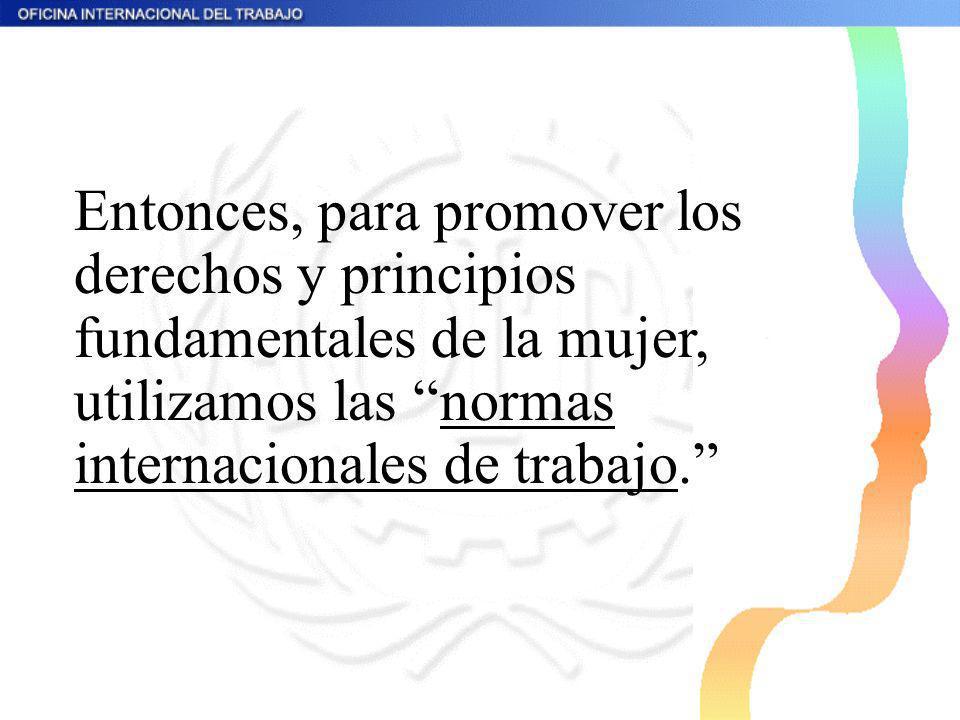 Entonces, para promover los derechos y principios fundamentales de la mujer, utilizamos las normas internacionales de trabajo.