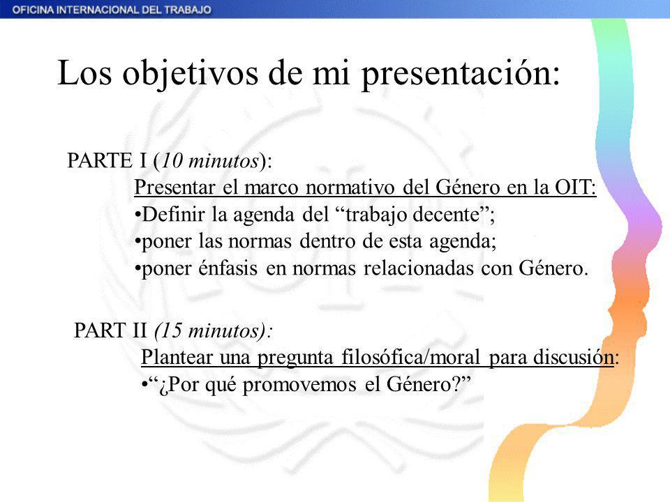 Los objetivos de mi presentación: PARTE I (10 minutos): Presentar el marco normativo del Género en la OIT: Definir la agenda del trabajo decente; pone