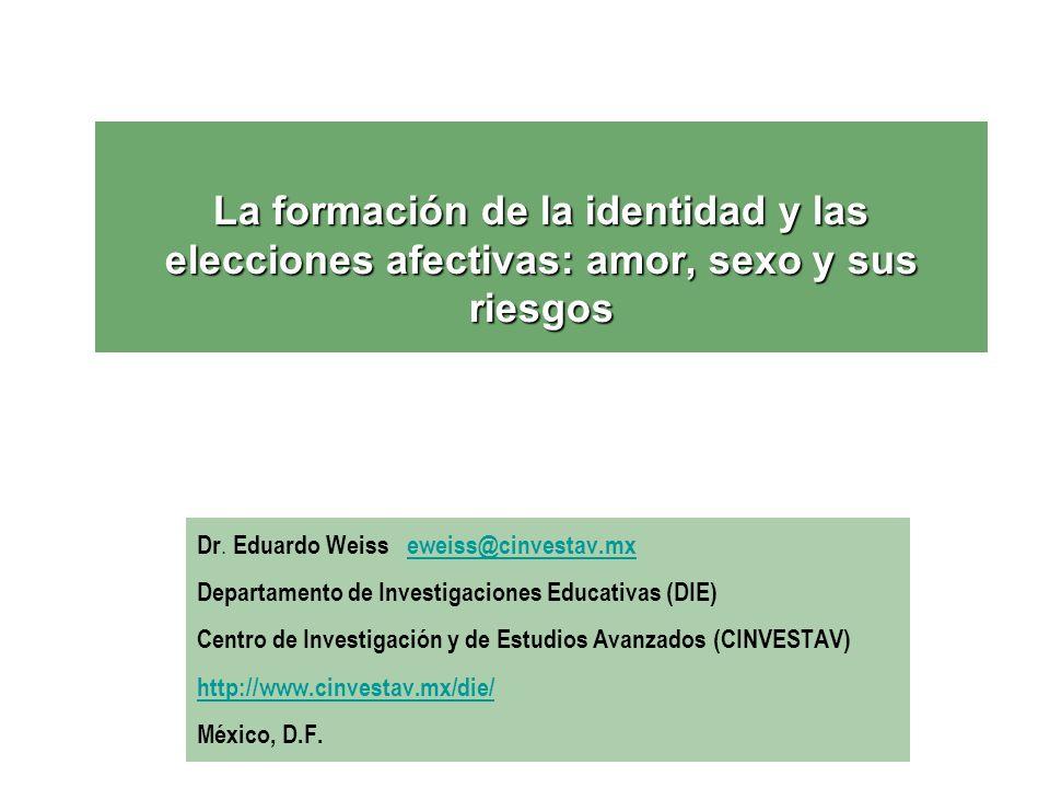 La formación de la identidad y las elecciones afectivas: amor, sexo y sus riesgos Dr. Eduardo Weiss eweiss@cinvestav.mxeweiss@cinvestav.mx Departament