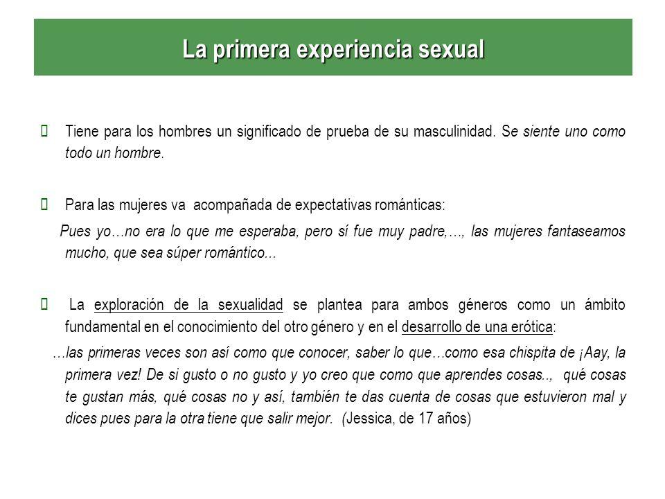 La primera experiencia sexual Tiene para los hombres un significado de prueba de su masculinidad. S e siente uno como todo un hombre. Para las mujeres