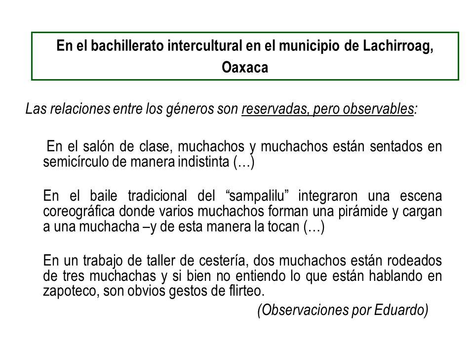 En el bachillerato intercultural en el municipio de Lachirroag, Oaxaca Las relaciones entre los géneros son reservadas, pero observables: En el salón