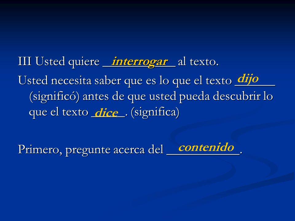 III Usted quiere ___________ al texto. Usted necesita saber que es lo que el texto ______ (significó) antes de que usted pueda descubrir lo que el tex