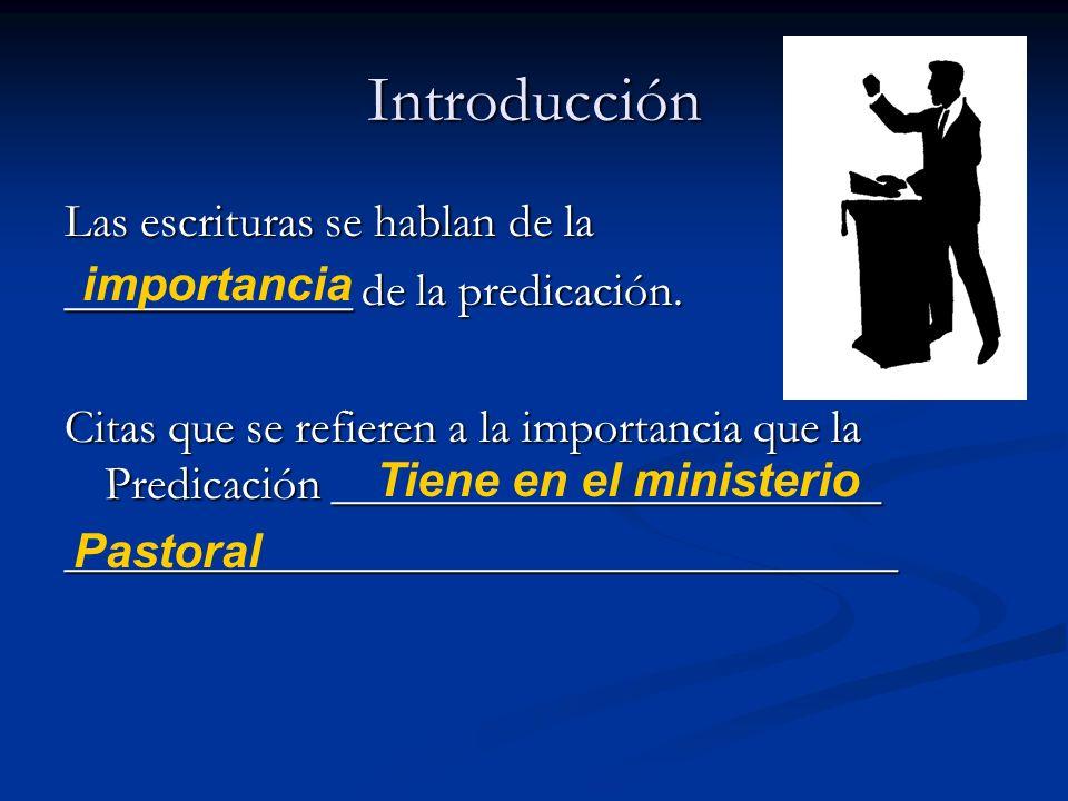 Introducción Las escrituras se hablan de la ____________ de la predicación. Citas que se refieren a la importancia que la Predicación ________________